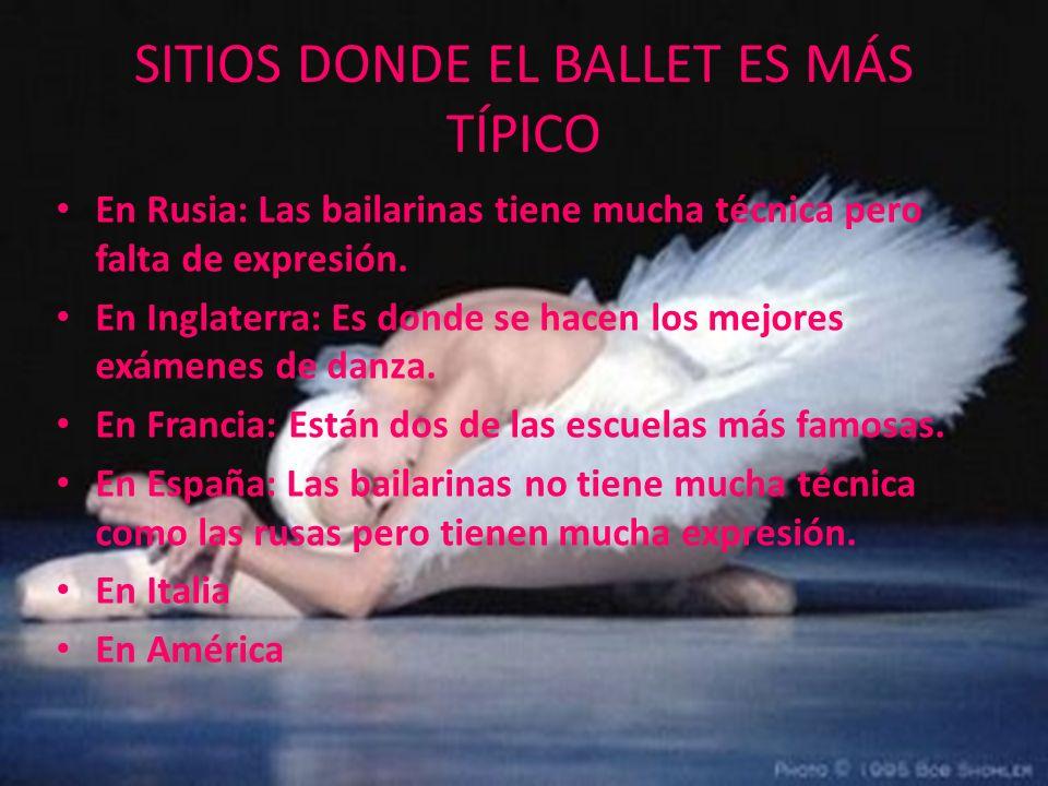 SITIOS DONDE EL BALLET ES MÁS TÍPICO En Rusia: Las bailarinas tiene mucha técnica pero falta de expresión. En Inglaterra: Es donde se hacen los mejore