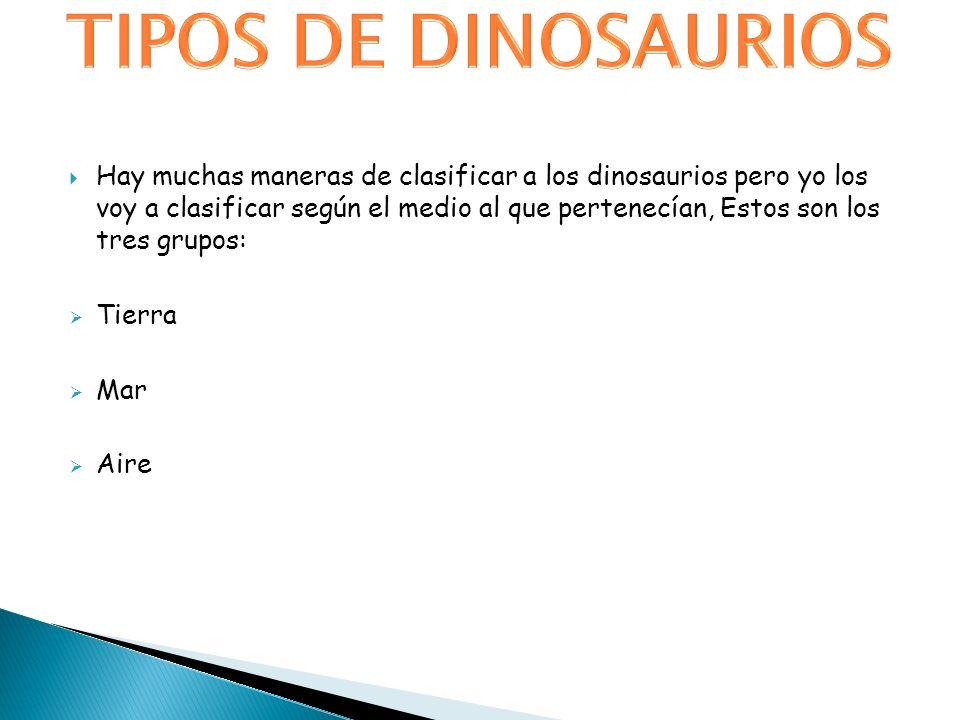 Hay muchas maneras de clasificar a los dinosaurios pero yo los voy a clasificar según el medio al que pertenecían, Estos son los tres grupos: Tierra M