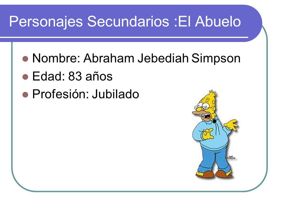 Personajes Secundarios :El Abuelo Nombre: Abraham Jebediah Simpson Edad: 83 años Profesión: Jubilado