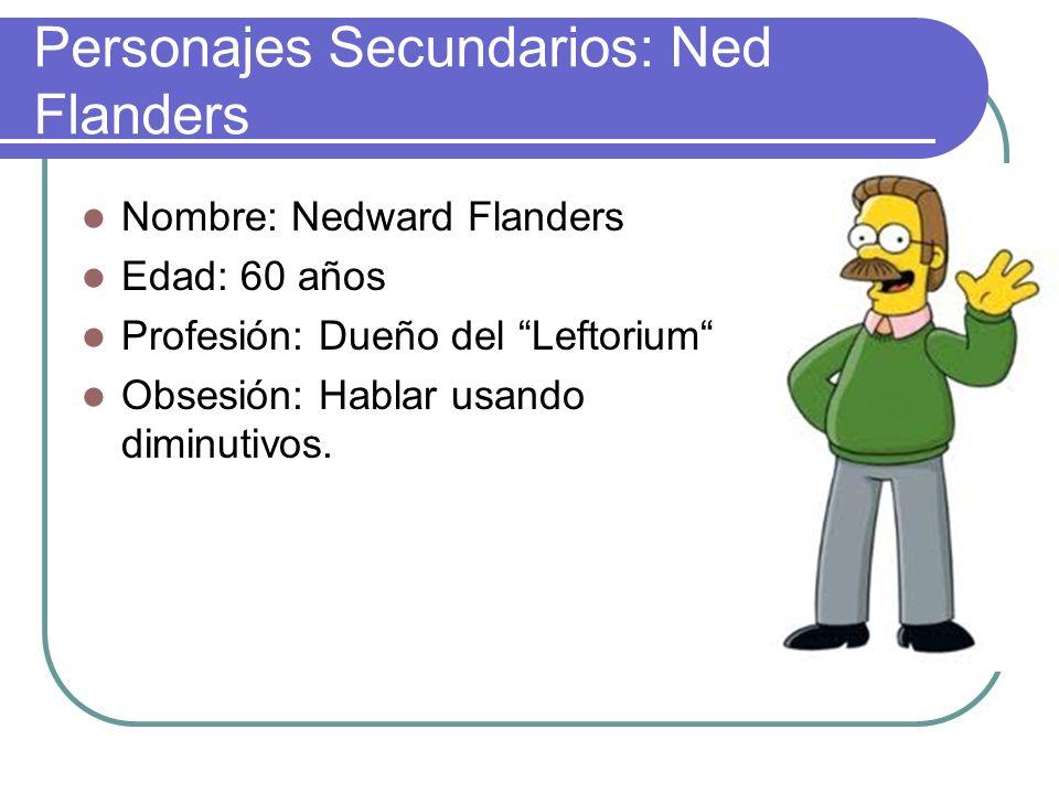 Personajes Secundarios: Ned Flanders Nombre: Nedward Flanders Edad: 60 años Profesión: Dueño del Leftorium Obsesión: Hablar usando diminutivos.