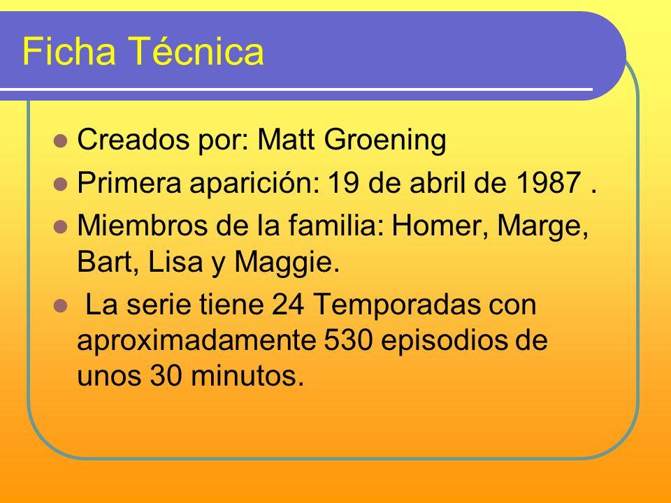 Ficha Técnica Creados por: Matt Groening Primera aparición: 19 de abril de 1987. Miembros de la familia: Homer, Marge, Bart, Lisa y Maggie. La serie t