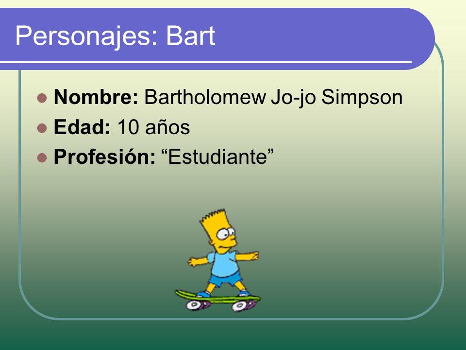 Personajes: Bart Nombre: Bartholomew Jo-jo Simpson Edad: 10 años Profesión: Estudiante