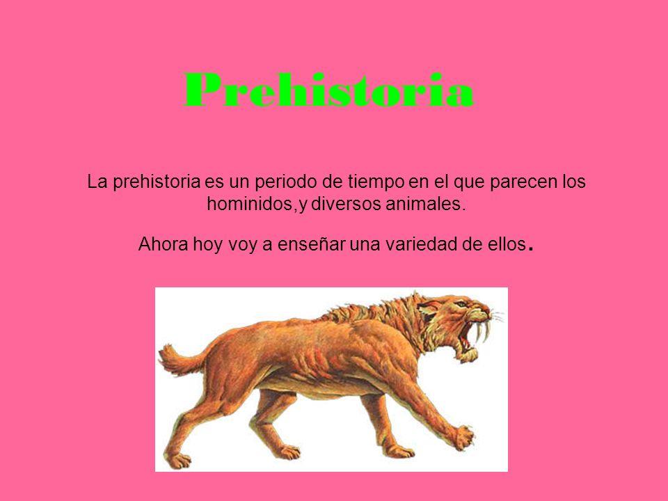 Prehistoria La prehistoria es un periodo de tiempo en el que parecen los hominidos,y diversos animales. Ahora hoy voy a enseñar una variedad de ellos.