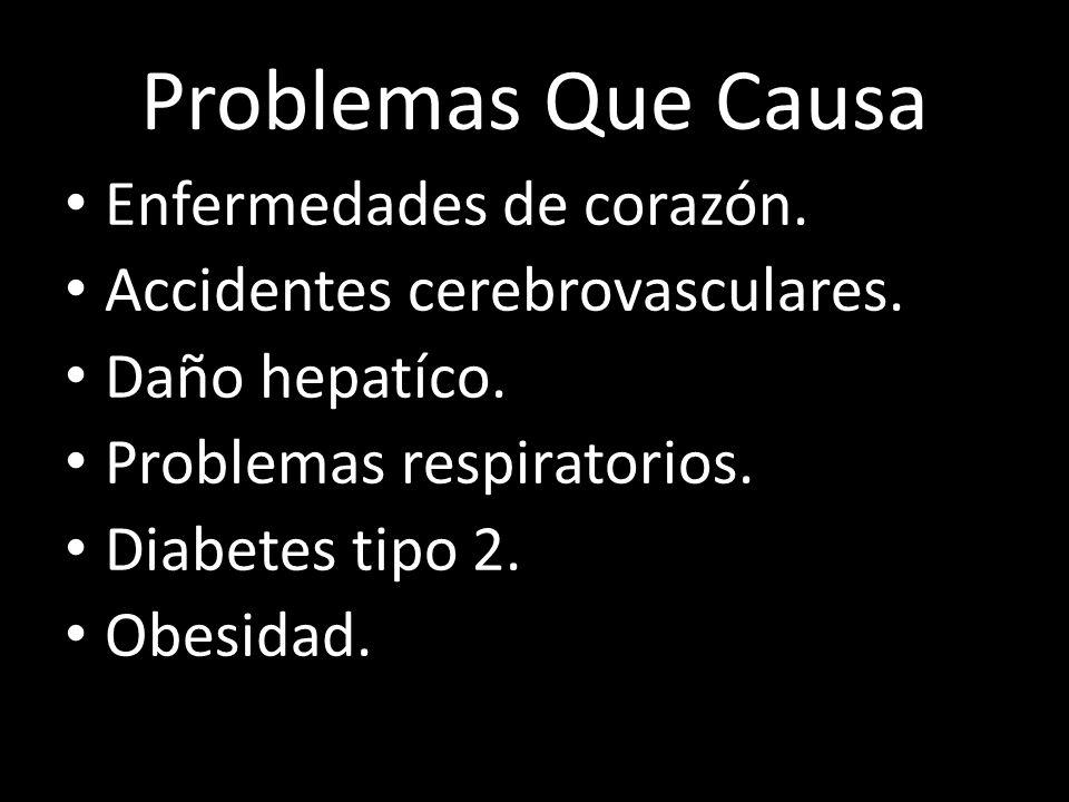 Problemas Que Causa Enfermedades de corazón. Accidentes cerebrovasculares. Daño hepatíco. Problemas respiratorios. Diabetes tipo 2. Obesidad.