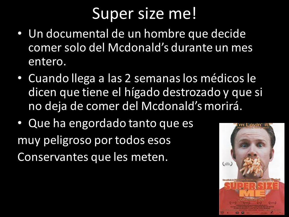 Super size me! Un documental de un hombre que decide comer solo del Mcdonalds durante un mes entero. Cuando llega a las 2 semanas los médicos le dicen