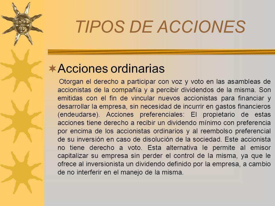 TIPOS DE ACCIONES Acciones ordinarias Otorgan el derecho a participar con voz y voto en las asambleas de accionistas de la compañía y a percibir divid
