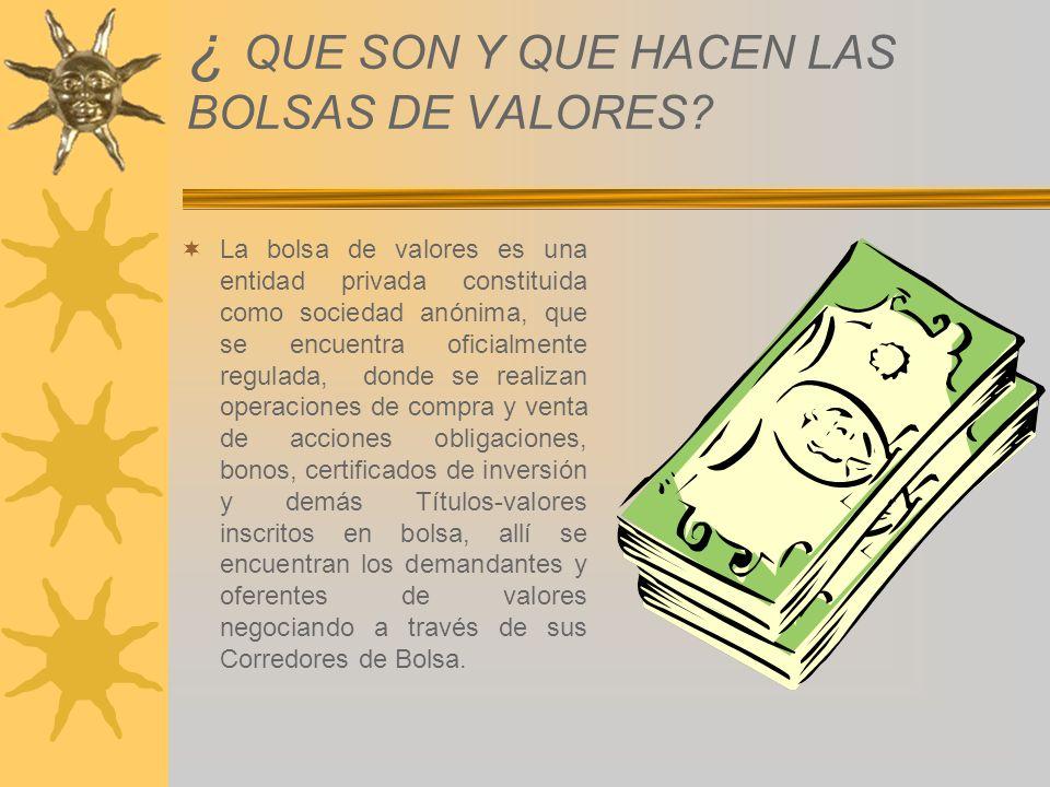 ¿ QUE SON Y QUE HACEN LAS BOLSAS DE VALORES? La bolsa de valores es una entidad privada constituida como sociedad anónima, que se encuentra oficialmen