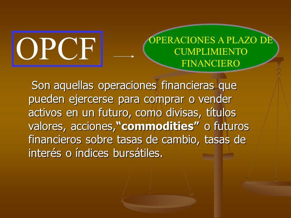 OPCF OPERACIONES A PLAZO DE CUMPLIMIENTO FINANCIERO Son aquellas operaciones financieras que pueden ejercerse para comprar o vender activos en un futu