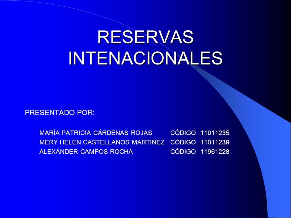 RESERVAS INTENACIONALES PRESENTADO POR: MARÍA PATRICIA CÁRDENAS ROJAS CÓDIGO 11011235 MERY HELEN CASTELLANOS MARTINEZ CÓDIGO 11011239 ALEXÁNDER CAMPOS