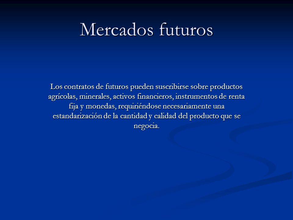 Mercados futuros Los contratos de futuros pueden suscribirse sobre productos agrícolas, minerales, activos financieros, instrumentos de renta fija y m
