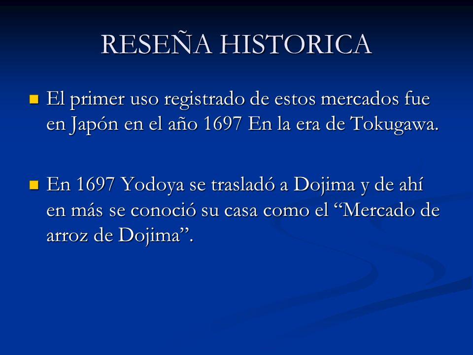 RESEÑA HISTORICA El primer uso registrado de estos mercados fue en Japón en el año 1697 En la era de Tokugawa. El primer uso registrado de estos merca