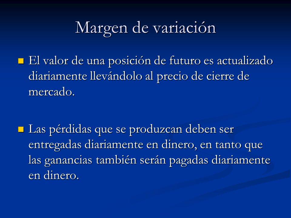 Margen de variación El valor de una posición de futuro es actualizado diariamente llevándolo al precio de cierre de mercado. El valor de una posición