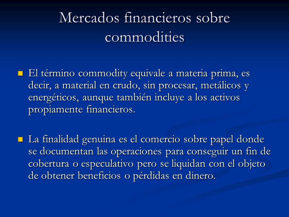 Mercados financieros sobre commodities El término commodity equivale a materia prima, es decir, a material en crudo, sin procesar, metálicos y energét