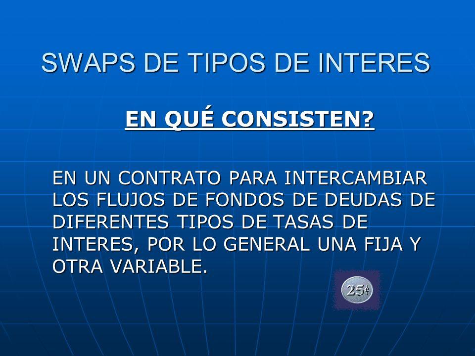 SWAPS DE TIPOS DE INTERES EN QUÉ CONSISTEN? EN UN CONTRATO PARA INTERCAMBIAR LOS FLUJOS DE FONDOS DE DEUDAS DE DIFERENTES TIPOS DE TASAS DE INTERES, P
