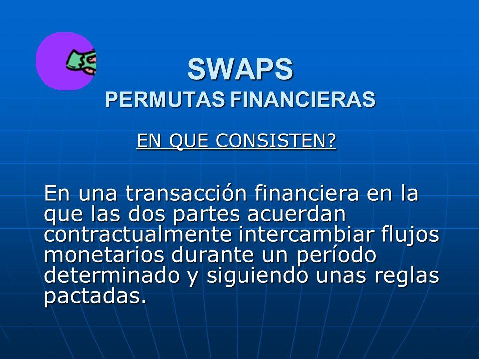 SWAPS PERMUTAS FINANCIERAS EN QUE CONSISTEN? En una transacción financiera en la que las dos partes acuerdan contractualmente intercambiar flujos mone
