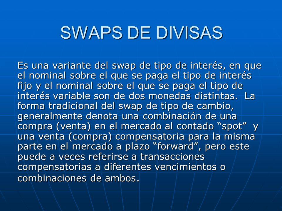 SWAPS DE DIVISAS Es una variante del swap de tipo de interés, en que el nominal sobre el que se paga el tipo de interés fijo y el nominal sobre el que