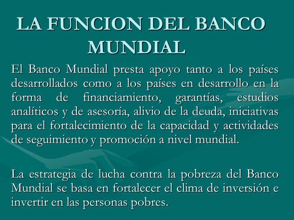 LA FUNCION DEL BANCO MUNDIAL LA FUNCION DEL BANCO MUNDIAL El Banco Mundial presta apoyo tanto a los países desarrollados como a los países en desarrol
