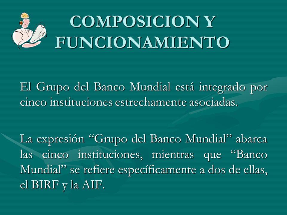 COMPOSICION Y FUNCIONAMIENTO El Grupo del Banco Mundial está integrado por cinco instituciones estrechamente asociadas. La expresión Grupo del Banco M