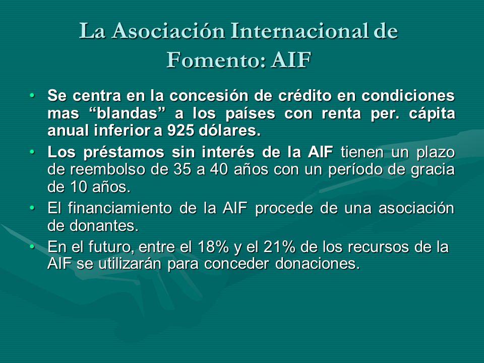 La Asociación Internacional de Fomento: AIF Se centra en la concesión de crédito en condiciones mas blandas a los países con renta per. cápita anual i