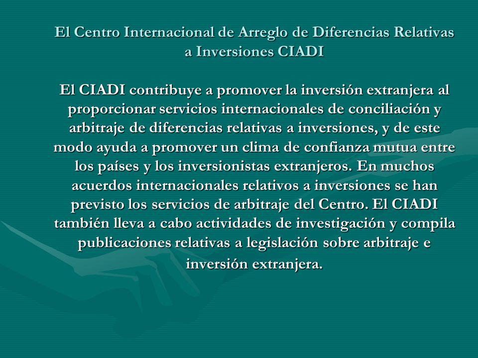 El Centro Internacional de Arreglo de Diferencias Relativas a Inversiones CIADI El CIADI contribuye a promover la inversión extranjera al proporcionar
