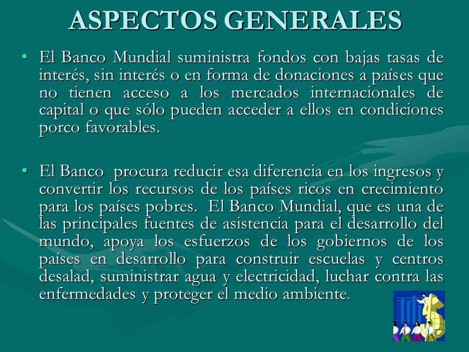 ASPECTOS GENERALES El Banco Mundial suministra fondos con bajas tasas de interés, sin interés o en forma de donaciones a países que no tienen acceso a