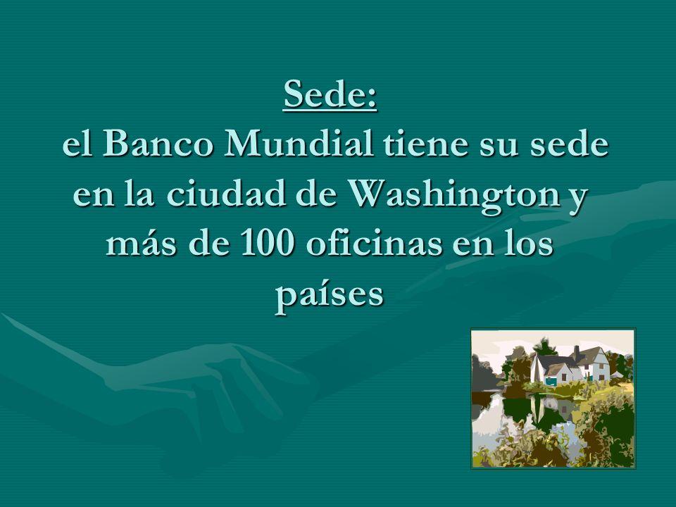 Sede: el Banco Mundial tiene su sede en la ciudad de Washington y más de 100 oficinas en los países
