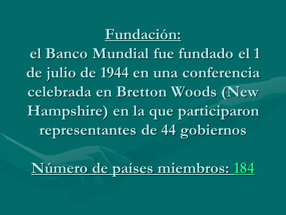 Fundación: el Banco Mundial fue fundado el 1 de julio de 1944 en una conferencia celebrada en Bretton Woods (New Hampshire) en la que participaron rep