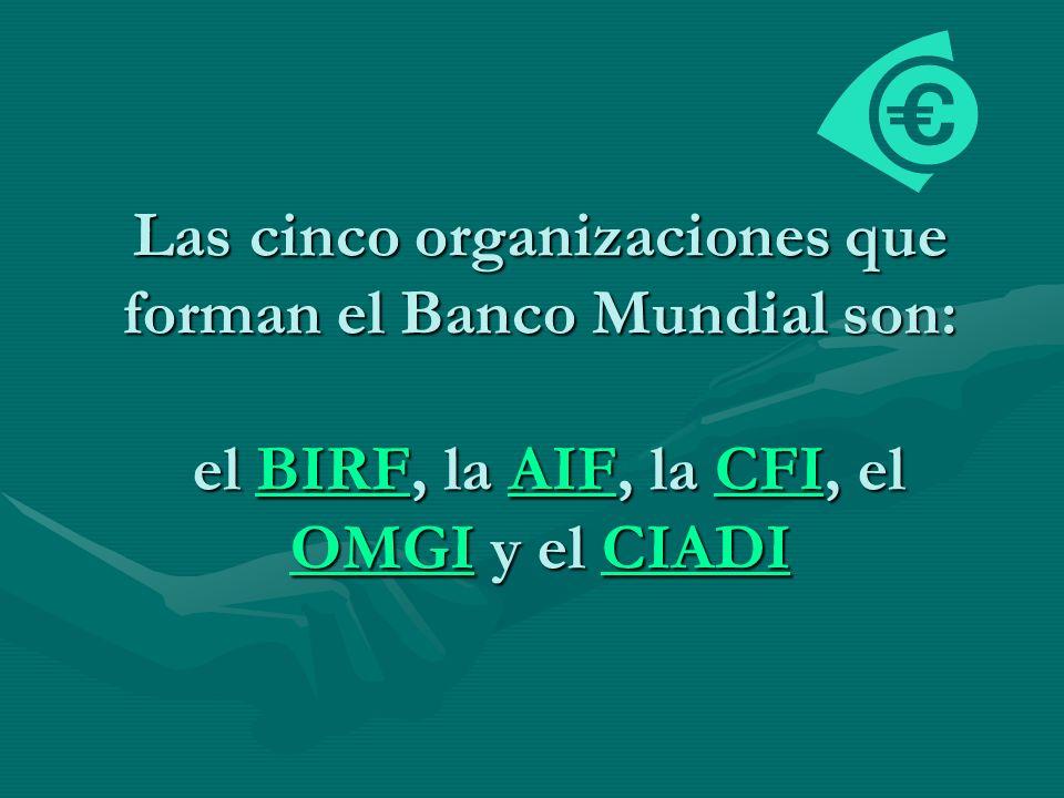 Las cinco organizaciones que forman el Banco Mundial son: el BIRF, la AIF, la CFI, el OMGI y el CIADI BIRFAIFCFI OMGICIADIBIRFAIFCFI OMGICIADI
