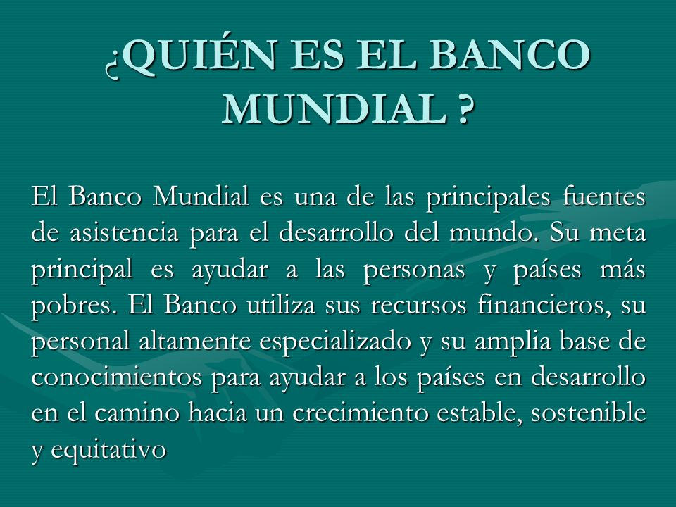 ¿QUIÉN ES EL BANCO MUNDIAL ? El Banco Mundial es una de las principales fuentes de asistencia para el desarrollo del mundo. Su meta principal es ayuda