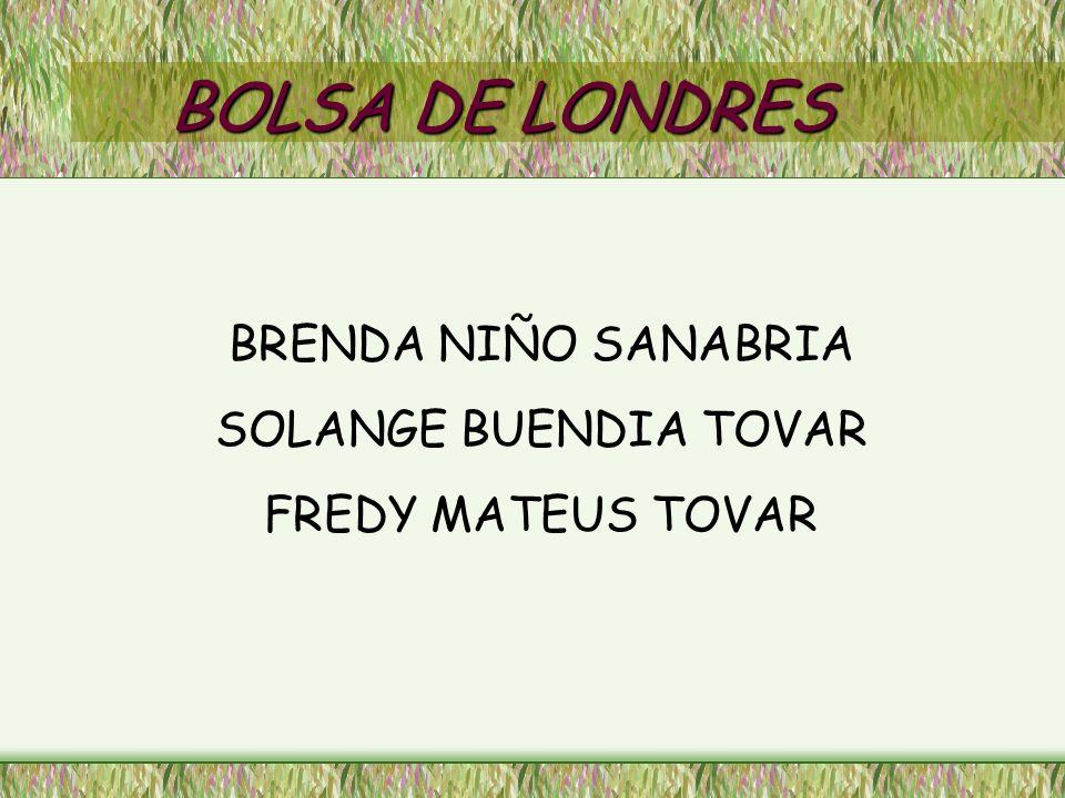 BOLSA DE LONDRES BRENDA NIÑO SANABRIA SOLANGE BUENDIA TOVAR FREDY MATEUS TOVAR