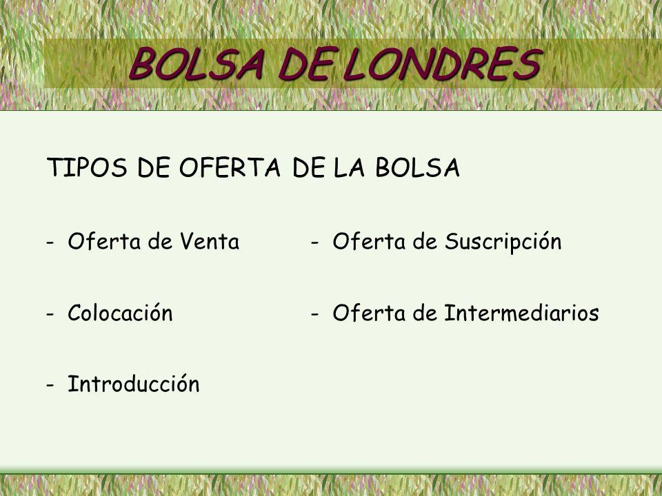 BOLSA DE LONDRES TIPOS DE OFERTA DE LA BOLSA - Oferta de Venta- Oferta de Suscripción - Colocación- Oferta de Intermediarios - Introducción