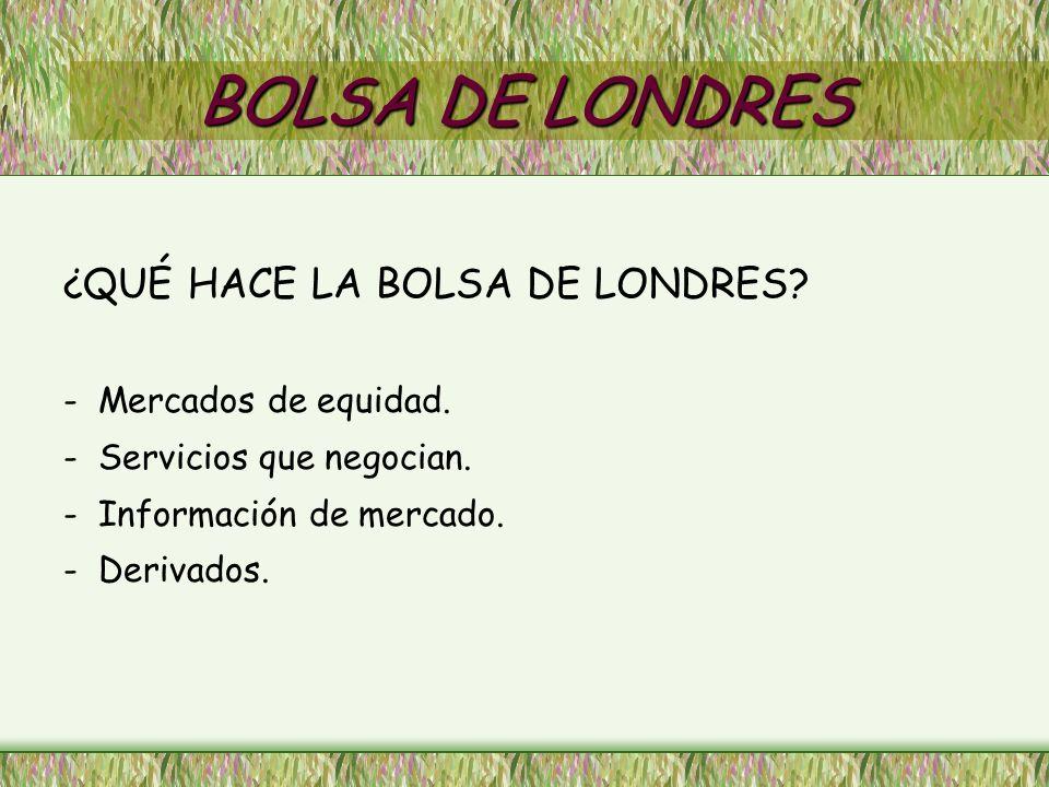 BOLSA DE LONDRES ¿QUÉ HACE LA BOLSA DE LONDRES.- Mercados de equidad.
