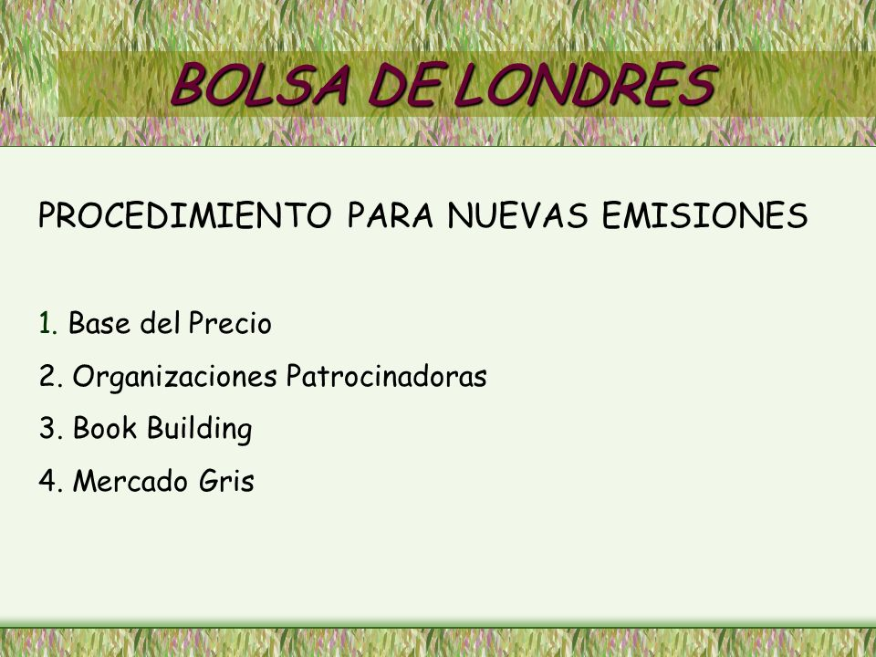 BOLSA DE LONDRES PROCEDIMIENTO PARA NUEVAS EMISIONES 1. Base del Precio 2. Organizaciones Patrocinadoras 3. Book Building 4. Mercado Gris