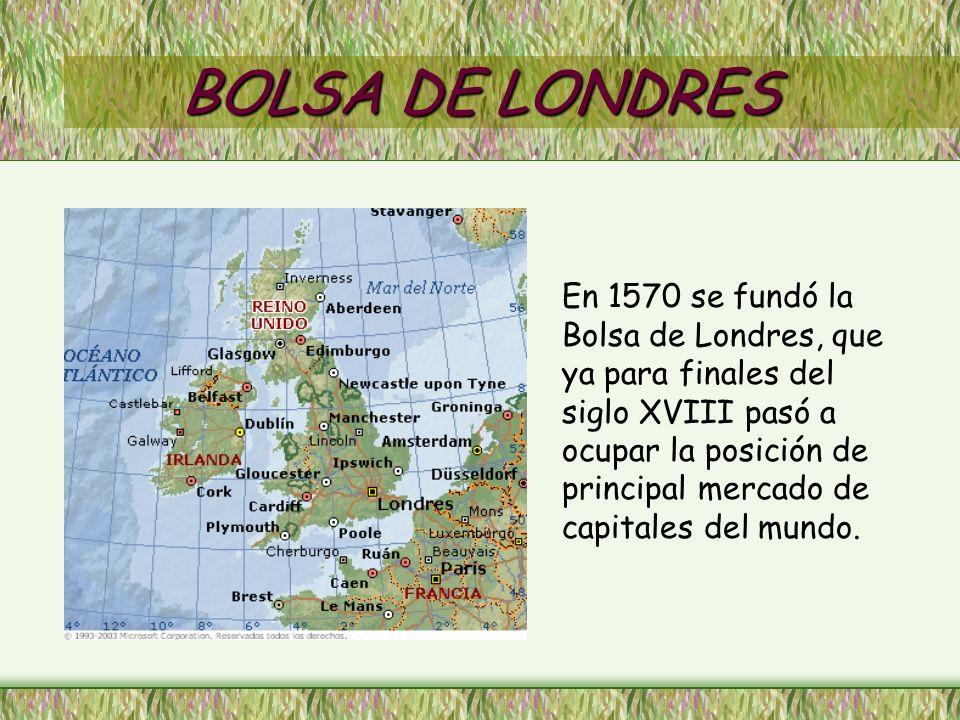 BOLSA DE LONDRES En 1570 se fundó la Bolsa de Londres, que ya para finales del siglo XVIII pasó a ocupar la posición de principal mercado de capitales del mundo.