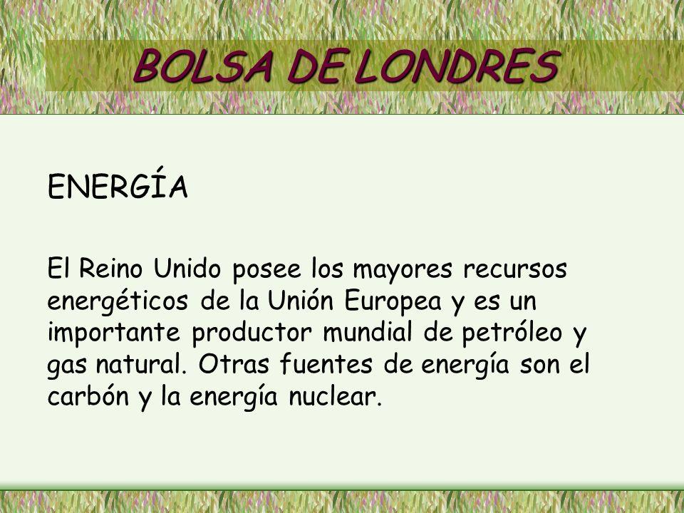 BOLSA DE LONDRES ENERGÍA El Reino Unido posee los mayores recursos energéticos de la Unión Europea y es un importante productor mundial de petróleo y gas natural.