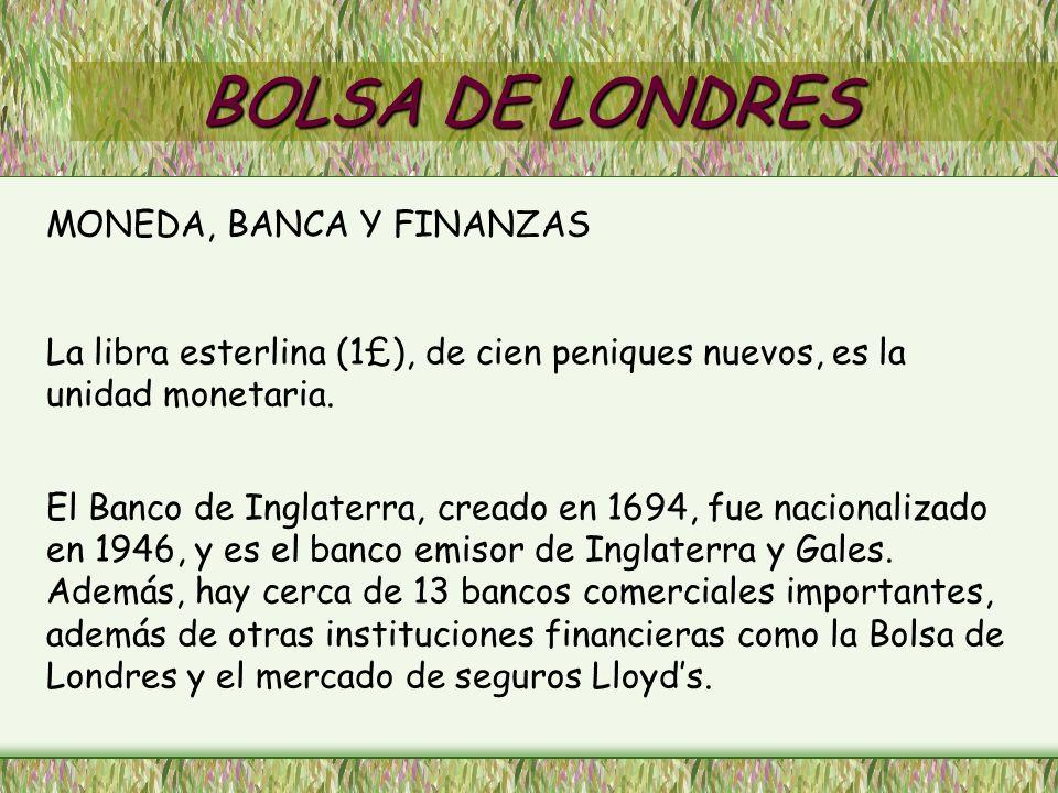 BOLSA DE LONDRES MONEDA, BANCA Y FINANZAS La libra esterlina (1£), de cien peniques nuevos, es la unidad monetaria. El Banco de Inglaterra, creado en