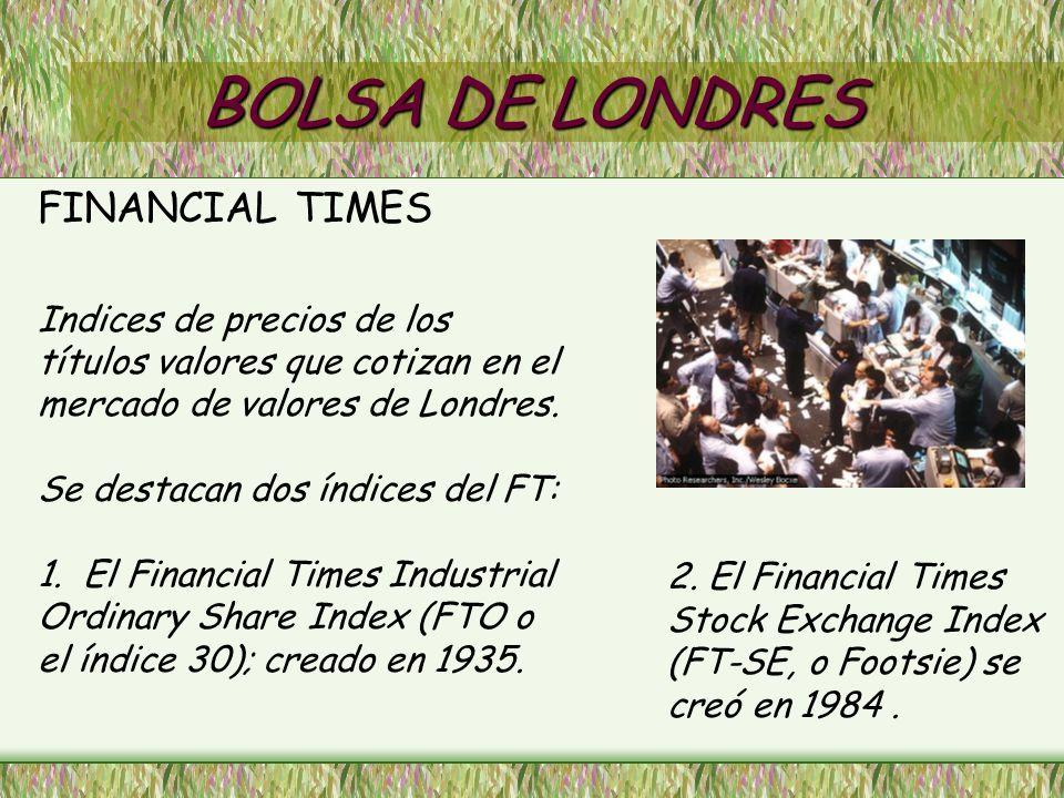 BOLSA DE LONDRES FINANCIAL TIMES Indices de precios de los títulos valores que cotizan en el mercado de valores de Londres. Se destacan dos índices de