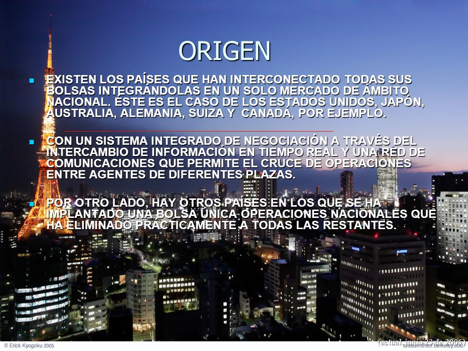 (actual. junio 23 de 2005) ORIGEN EXISTEN LOS PAÍSES QUE HAN INTERCONECTADO TODAS SUS BOLSAS INTEGRÁNDOLAS EN UN SOLO MERCADO DE ÁMBITO NACIONAL. ÉSTE