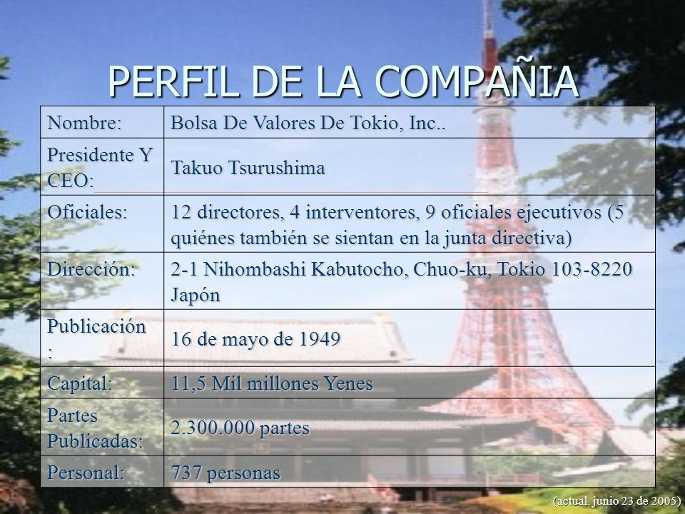 PERFIL DE LA COMPAÑIA Nombre: Bolsa De Valores De Tokio, Inc.. Presidente Y CEO: Takuo Tsurushima Oficiales: 12 directores, 4 interventores, 9 oficial