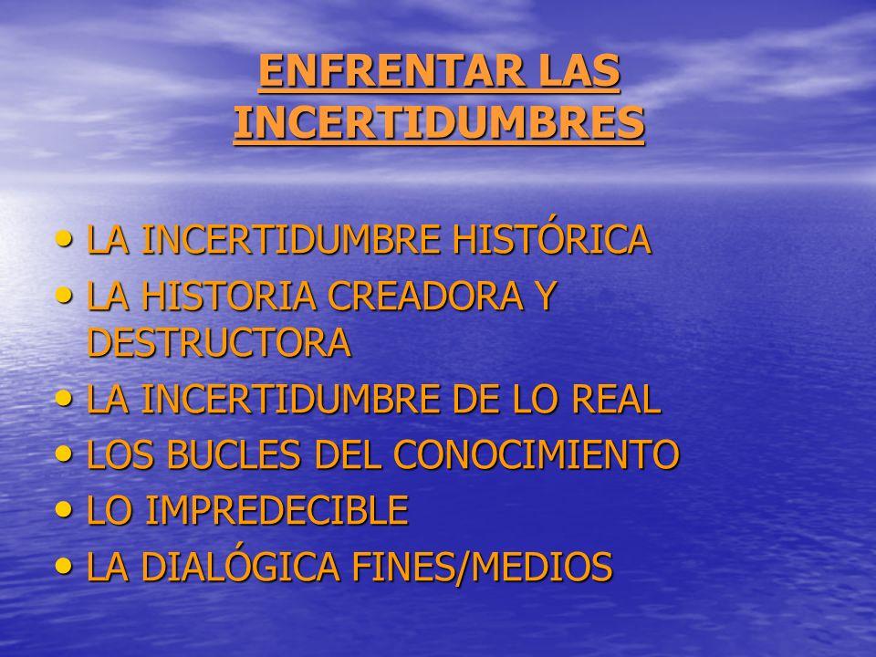 ENFRENTAR LAS INCERTIDUMBRES LA INCERTIDUMBRE HISTÓRICA LA INCERTIDUMBRE HISTÓRICA LA HISTORIA CREADORA Y DESTRUCTORA LA HISTORIA CREADORA Y DESTRUCTO