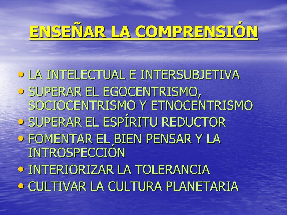 ENSEÑAR LA COMPRENSIÓN LA INTELECTUAL E INTERSUBJETIVA SUPERAR EL EGOCENTRISMO, SOCIOCENTRISMO Y ETNOCENTRISMO SUPERAR EL ESPÍRITU REDUCTOR FOMENTAR E