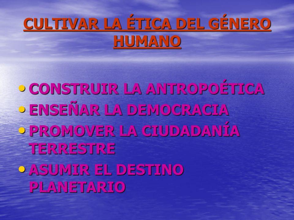 CULTIVAR LA ÉTICA DEL GÉNERO HUMANO CONSTRUIR LA ANTROPOÉTICA ENSEÑAR LA DEMOCRACIA PROMOVER LA CIUDADANÍA TERRESTRE ASUMIR EL DESTINO PLANETARIO
