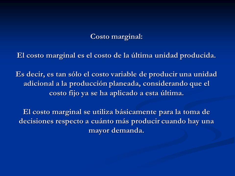 Costo marginal: El costo marginal es el costo de la última unidad producida. Es decir, es tan sólo el costo variable de producir una unidad adicional