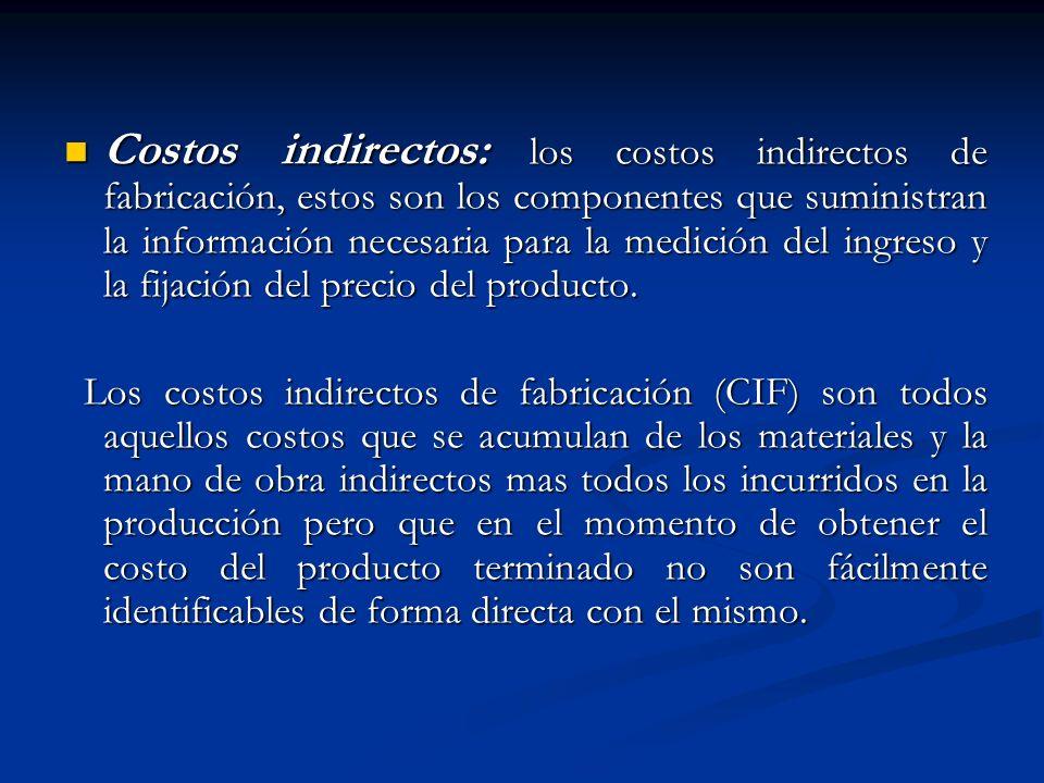 Costos indirectos: los costos indirectos de fabricación, estos son los componentes que suministran la información necesaria para la medición del ingre