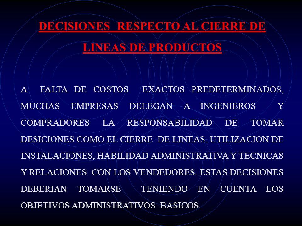 DECISIONES RESPECTO AL CIERRE DE LINEAS DE PRODUCTOS A FALTA DE COSTOS EXACTOS PREDETERMINADOS, MUCHAS EMPRESAS DELEGAN A INGENIEROS Y COMPRADORES LA RESPONSABILIDAD DE TOMAR DESICIONES COMO EL CIERRE DE LINEAS, UTILIZACION DE INSTALACIONES, HABILIDAD ADMINISTRATIVA Y TECNICAS Y RELACIONES CON LOS VENDEDORES.