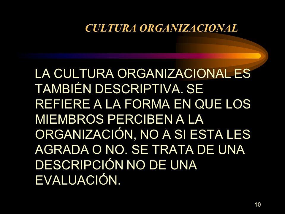 10 CULTURA ORGANIZACIONAL LA CULTURA ORGANIZACIONAL ES TAMBIÉN DESCRIPTIVA. SE REFIERE A LA FORMA EN QUE LOS MIEMBROS PERCIBEN A LA ORGANIZACIÓN, NO A