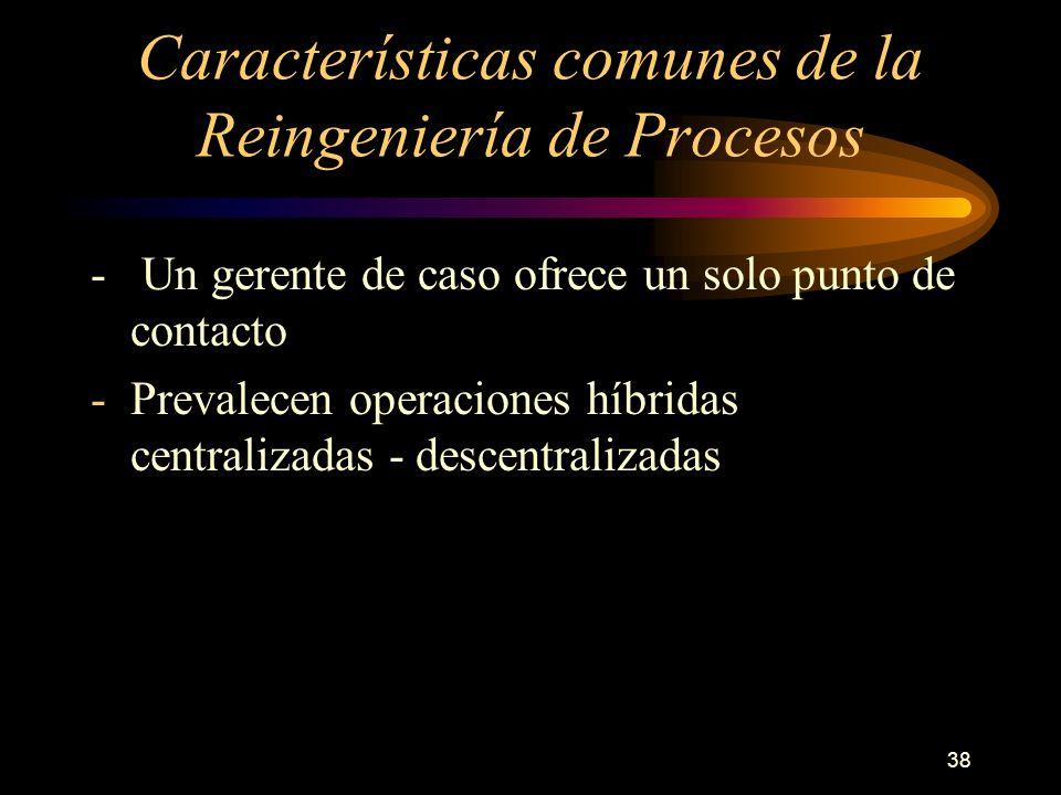 38 Características comunes de la Reingeniería de Procesos - Un gerente de caso ofrece un solo punto de contacto -Prevalecen operaciones híbridas centr