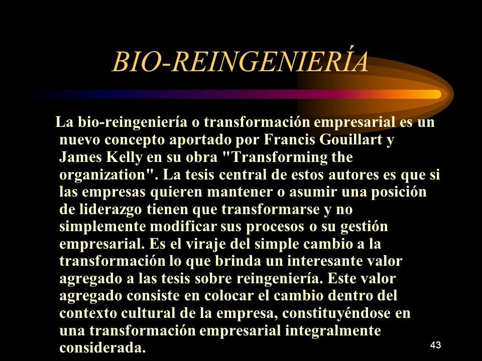 43 BIO-REINGENIERÍA La bio-reingeniería o transformación empresarial es un nuevo concepto aportado por Francis Gouillart y James Kelly en su obra