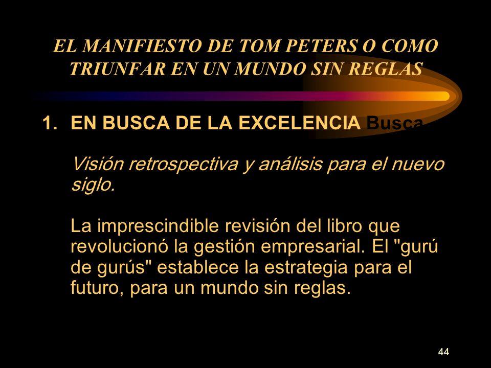 44 EL MANIFIESTO DE TOM PETERS O COMO TRIUNFAR EN UN MUNDO SIN REGLAS 1.EN BUSCA DE LA EXCELENCIA Busca de la Excelencia Visión retrospectiva y anális