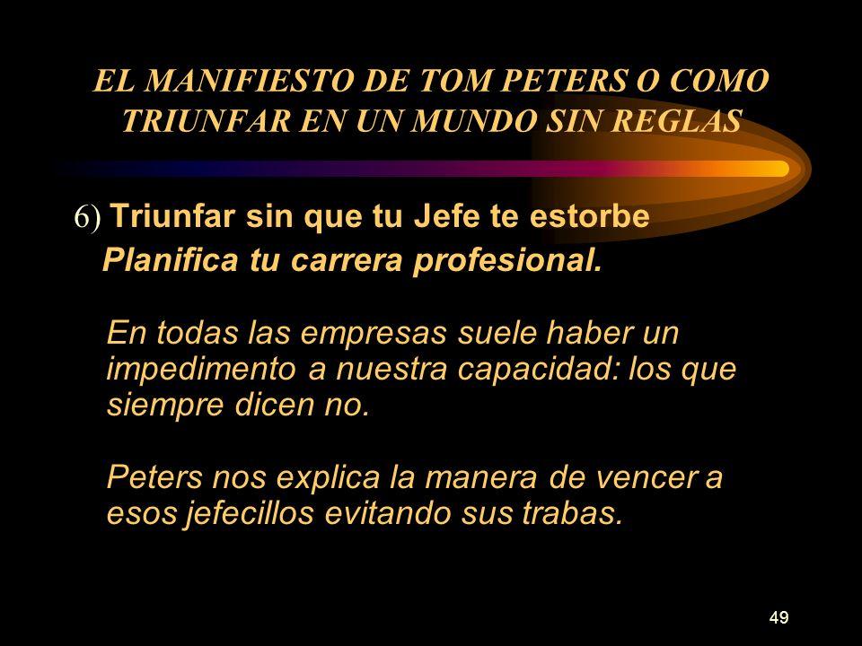49 EL MANIFIESTO DE TOM PETERS O COMO TRIUNFAR EN UN MUNDO SIN REGLAS 6) Triunfar sin que tu Jefe te estorbe Planifica tu carrera profesional. En toda